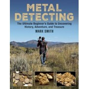 Metal Detecting: The Ultimate Beginner's Guide to Uncovering History, Adventure, and Treasure, Paperback