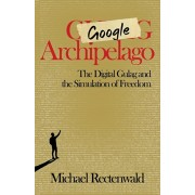 Google Archipelago: The Digital Gulag and the Simulation of Freedom, Paperback/Michael Rectenwald