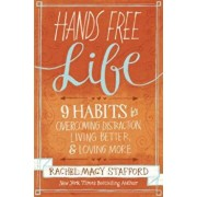 Hands Free Life: Nine Habits for Overcoming Distraction, Living Better, and Loving More, Paperback/Rachel Macy Stafford