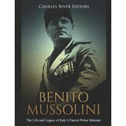Benito Mussolini: The Life and Legacy of Italy's Fascist Prime Minister, Paperback/Charles River Editors