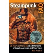 Steampunk FAQ: All That's Left to Know about the World of Goggles Airships and Time Travel, Paperback/Mike Perschon