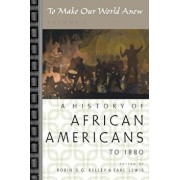 To Make Our World Anew: Volume I: A History of African Americans to 1880, Paperback/Robin D. G. Kelley
