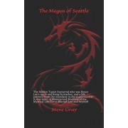 The Magus of Seattle: The hidden Taoist Immortal who was Bruce Lee's uncle and kung fu teacher, and a life journey from the mundane to the s, Paperback/Steve Gray