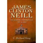 James Clinton Neill: Shadow Commander of the Alamo, Paperback/C. Richard King