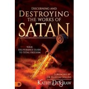 Discerning and Destroying the Works of Satan: Your Deliverance Guide to Total Freedom, Paperback/Kathy DeGraw