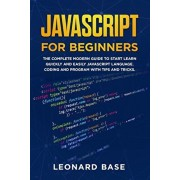 Javascript For Beginners: The Complete Modern Guide To Start Learn Quickly And Easily Javascript Language. Coding And Program With Tips And Tric, Paperback/Leonard Base