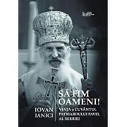 Sa fim oameni. Viata si Cuvantul Patriarhului Pavel al Serbiei/Iovan Ianici