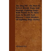 The Dog Pit - Or, How to Select, Breed, Train and Manage Fighting Dogs, with Points as to Their Care in Health and Disease - 1888 (History of Fighting, Paperback/Richard K. Fox