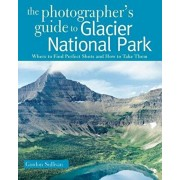 The Photographer's Guide to Glacier National Park: Where to Find Perfect Shots and How to Take Them, Paperback/Gordon Sullivan