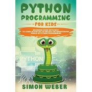 Python Programming for Kids: Beginners Guide with Easy to Learn Activities to Unlock the Adventurous World of Python Programming, Paperback/Simon Weber