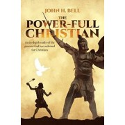 The Power-Full Christian: An in-depth study of the powers God has ordained for Christians, Paperback/John H. Bell