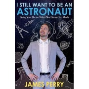 I Still Want to Be an Astronaut: Living Your Dream When You Dream Too Much, Paperback/James Perry