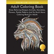 Adult Coloring Book: Stress Relieving Designs Animals, Mandalas, Flowers, Paisley Patterns And So Much More: Coloring Book For Adults, Paperback/Coloring Books for Adults Relaxation