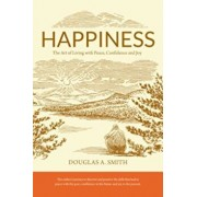 Happiness: The Art of Living with Peace, Confidence and Joy, Paperback/Douglas A. Smith