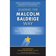 Leading the Malcolm Baldrige Way: How World-Class Leaders Align Their Organizations to Deliver Exceptional Results, Hardcover/Kay Kendall