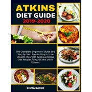 Atkins Diet Guide 2019-2020: The Complete Beginner's Guide and Step by Step Simpler Way to Lose Weight (Over 300 Delicious Atkins Diet Recipes for, Paperback/Emma Baker
