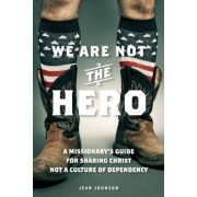 We Are Not the Hero: A Missionary's Guide to Sharing Christ, Not a Culture of Dependency, Paperback