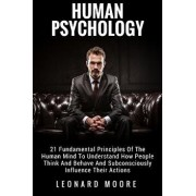 Human Psychology: 21 Fundamental Principles of the Human Mind to Understand How People Think and Behave and Subconsciously Influence The, Paperback/Leonard Moore