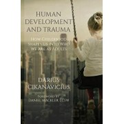 Human Development and Trauma: How Childhood Shapes Us Into Who We Are as Adults, Paperback/Daniel Mackler