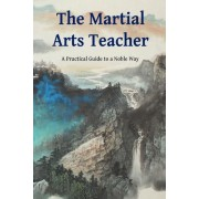 The Martial Arts Teacher: A Practical Guide to a Noble Way, Paperback