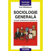 Sociologie generala. Concepte fundamentale si studii de caz/Ioan Mihailescu