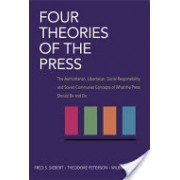 Four Theories of the Press - The Authoritarian, Libertarian, Social Responsibility, and Soviet Communist Concepts of What the Press Should be and Do (9780252724213)