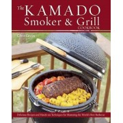 The Kamado Smoker & Grill Cookbook: Delicious Recipes and Hands-On Techniques for Mastering the World's Best Barbecue, Hardcover