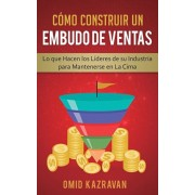 Cmo Construir Un Embudo De Ventas: Lo Que Hacen Los Lderes De Su Industria Para Mantenerse En La Cima, Paperback/Omid Kazravan