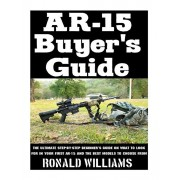 AR-15 Buyer's Guide: The Ultimate Step-By-Step Beginner's Guide On What To Look For In Your AR-15 and the Best Models To Choose From, Paperback/Ronald Williams