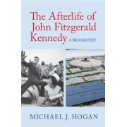 The Afterlife of John Fitzgerald Kennedy: A Biography, Hardcover