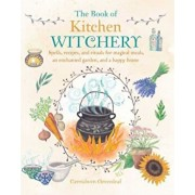 The Book of Kitchen Witchery: Spells, Recipes, and Rituals for Magical Meals, an Enchanted Garden, and a Happy Home, Paperback/Cerridwen Greenleaf