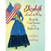 Elizabeth Leads the Way Elizabeth Cady Stanton and the Right to Vote