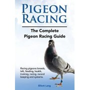 Pigeon Racing. the Complete Pigeon Racing Guide. Racing Pigeons Breeds, Loft, Feeding, Health, Training, Racing, Record Keeping and Systems., Paperback/Elliott Lang