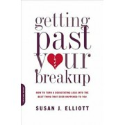 Getting Past Your Breakup: How to Turn a Devastating Loss Into the Best Thing That Ever Happened to You, Paperback/Susan J. Elliott