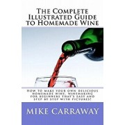 The Complete Illustrated Guide to Homemade Wine: How to Make Your Own Delicious Homemade Wine, Winemaking for Beginners That's Easy and Step by Step w, Paperback/Mike Carraway