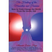 The Healing of the Masculine and Feminine: How to Truly Change the World from the Inside, Out, Paperback/Amanda Dobra Hope