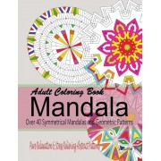 Adult Coloring Books Mandala: Pure Relaxation and Stress Relieving Abstract Patterns: Over 40 Symmetrical Mandalas & Geometric Patterns, Paperback
