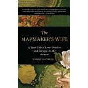 The Mapmaker's Wife: A True Tale of Love, Murder, and Survival in the Amazon, Paperback/Robert Whitaker