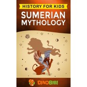 Sumerian Mythology: History for kids: A captivating guide to ancient Sumerian history, Sumerian myths of Sumerian Gods, Goddesses, and Mon, Paperback/Dinobibi Publishing