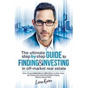 The Ultimate Step By Step Guide To Finding & Investing In Off-Market Real Estate: How I Turned $39,000 Into $50 Million In Nine Years By Finding And U, Paperback/Liran Koren