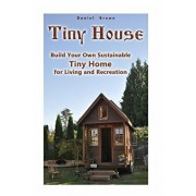 Tiny House: Build Your Own Sustainable Tiny Home for Living and Recreation: (Tiny Homes, Small Home, Tiny House Plans), Paperback/Daniel Brown