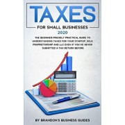 Small Business Taxes 2020: The Beginner Friendly Practical Guide to Understanding Taxes for Your Startup, Sole Proprietorship and LLC Even If You, Paperback/Brandon's Business Guides