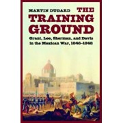 The Training Ground: Grant, Lee, Sherman, and Davis in the Mexican War, 1846-1848, Paperback/Martin Dugard