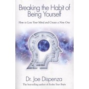 Breaking the Habit of Being Yourself: How to Lose Your Mind and Create a New One, Paperback/Joe Dispenza