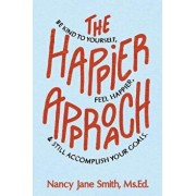The Happier Approach: Be Kind to Yourself, Feel Happier, and Still Accomplish Your Goals, Paperback/Nancy Jane Smith