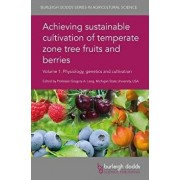 Achieving Sustainable Cultivation of Temperate Zone Tree Fruits and Berries Volume 1: Physiology, Genetics and Cultivation, Hardcover/Gregory A. Lang