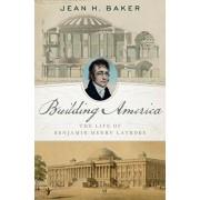 Building America. The Life of Benjamin Henry Latrobe, Hardback/Jean H. Baker