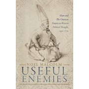 Useful Enemies: Islam and the Ottoman Empire in Western Political Thought, 1450-1750, Hardcover/Noel Malcolm