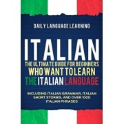Italian: The Ultimate Guide for Beginners Who Want to Learn the Italian Language, Including Italian Grammar, Italian Short Stor, Paperback/Daily Language Learning
