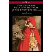 The Complete Folk & Fairy Tales of the Brothers Grimm (Wisehouse Classics - The Complete and Authoritative Edition), Paperback/Wilhelm Grimm